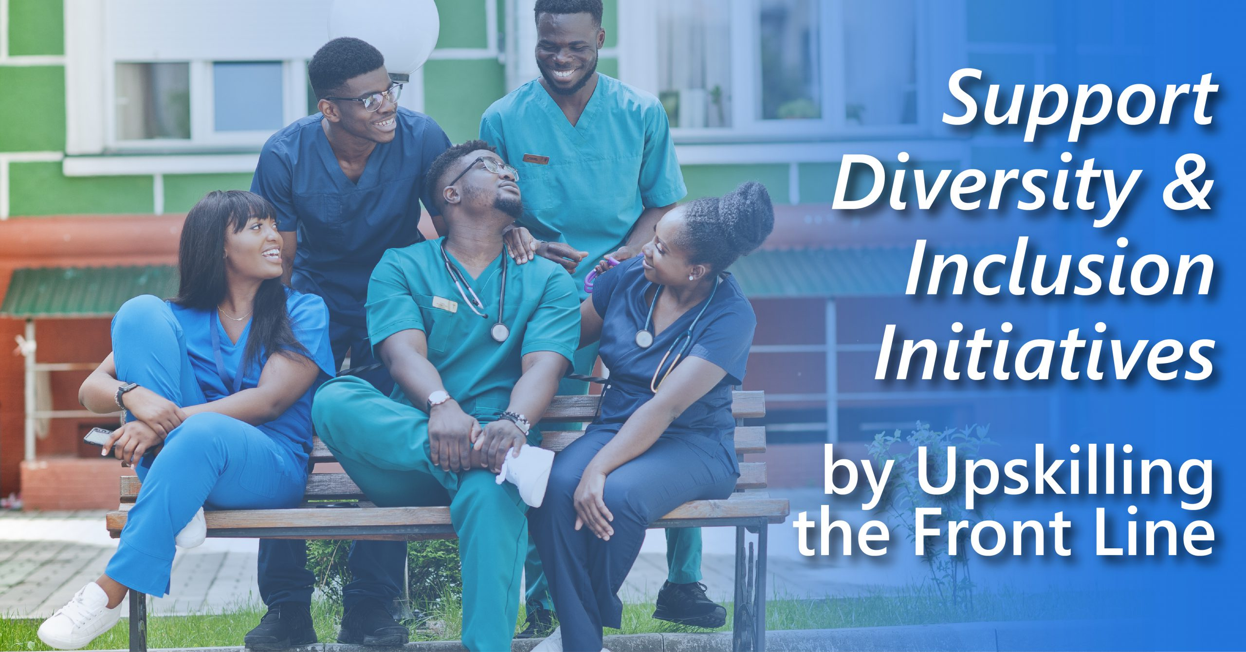 """A group of young Black healthcare workers sit and stand laughing and talking around a park bench. The article title is superimposed on the image """"Support Diversity and Inclusion Initiatives by Upskilling the Front Line"""